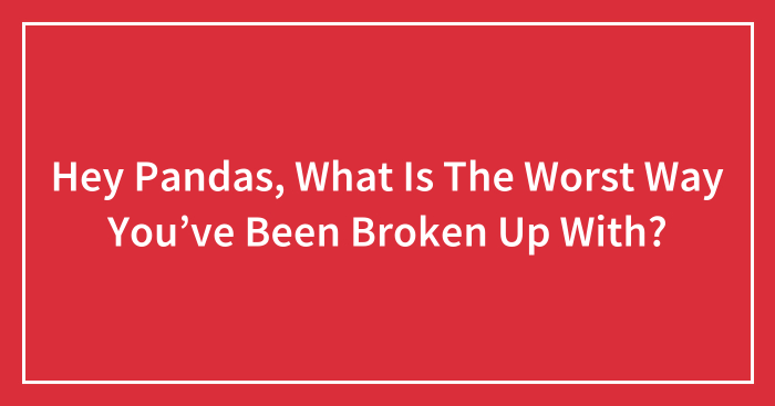 Hey Pandas, What Is The Worst Way You've Been Broken Up With? (Closed)