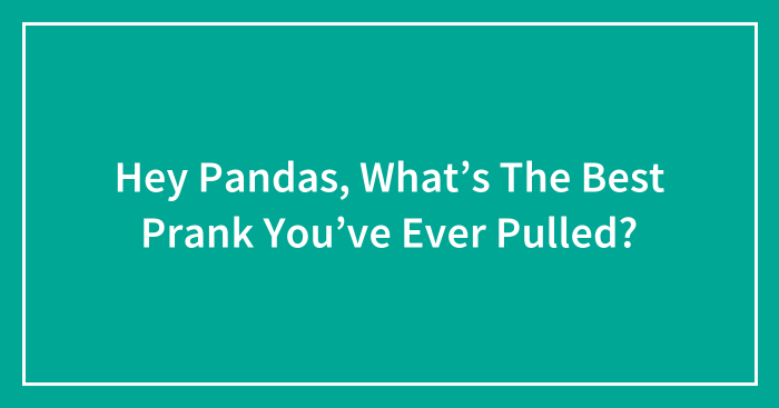 Hey Pandas, What's The Best Prank You've Ever Pulled? (Closed)