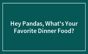 Hey Pandas, What's Your Favorite Dinner Food?