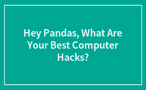 Hey Pandas, What Are Your Best Computer Hacks?