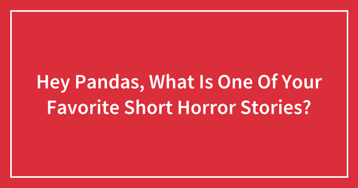 Hey Pandas, What Is One Of Your Favorite Short Horror Stories? (Closed)