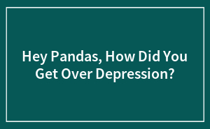 Hey Pandas, How Did You Get Over Depression?