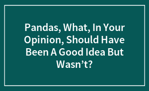 Pandas, What, In Your Opinion, Should Have Been A Good Idea But Wasn't?